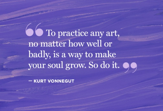 to-practice-any-art-no-matter-how-well-or-badly-is-a-way-to-make-your-soul-grow-so-do-it